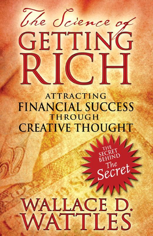 The Science of Getting Rich: Attracting Financial Success through Creative Thought By: Wallace D. Wattles