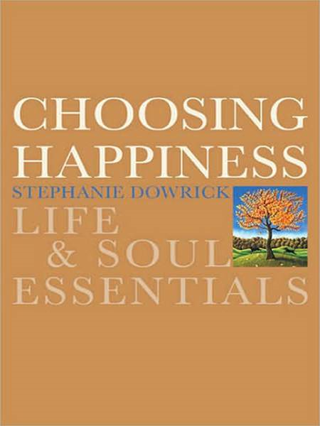Choosing Happiness: Life and Soul Essentials By: Stephanie Dowrick