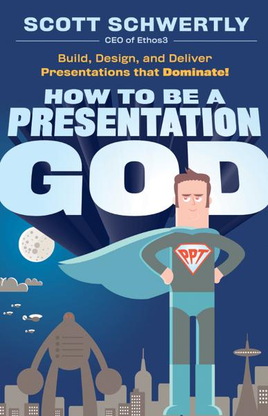 How to be a Presentation God By: Scott Schwertly