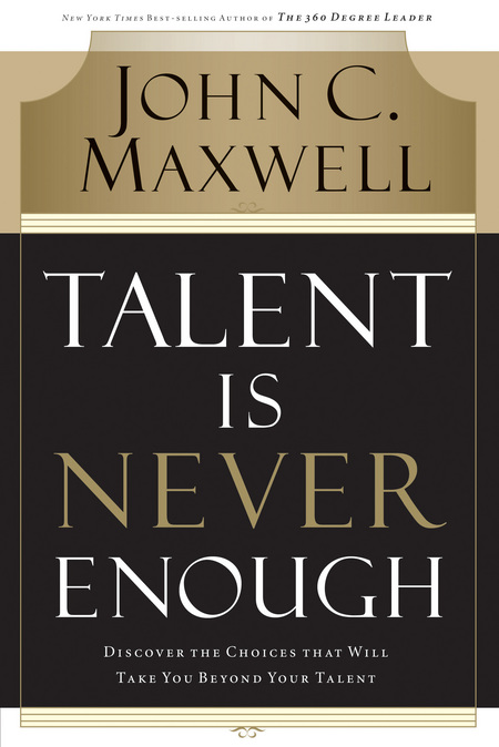 Talent Is Never Enough By: John Maxwell