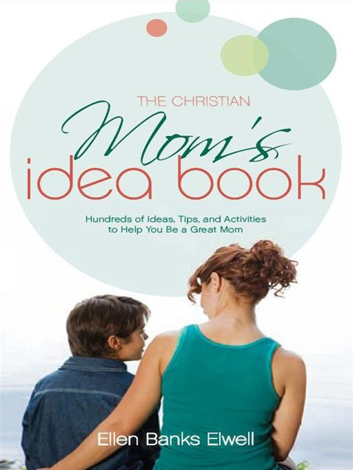 The Christian Mom's Idea Book (Revised Edition): Hundreds of Ideas, Tips, and Activities to Help You Be a Great Mom By: Ellen Banks Elwell