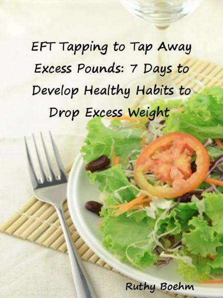 EFT Tapping to Tap Away Excess Pounds: 7 Days to Develop Healthy Habits to Drop Excess Weight