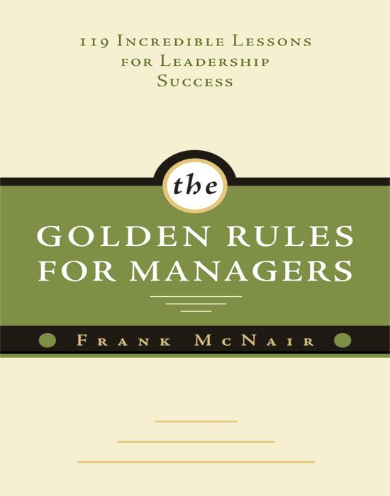 Golden Rules For Managers: 119 Incredible Lessons For Leadership Success By: Frank McNair