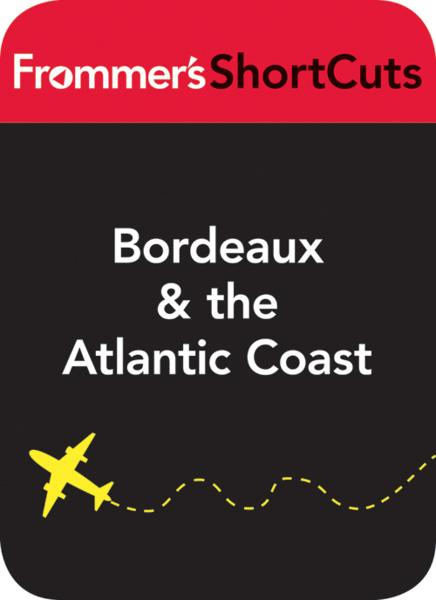 Bordeaux and the Atlantic Coast, France, including a sidetrip to Limoges Frommer's ShortCuts