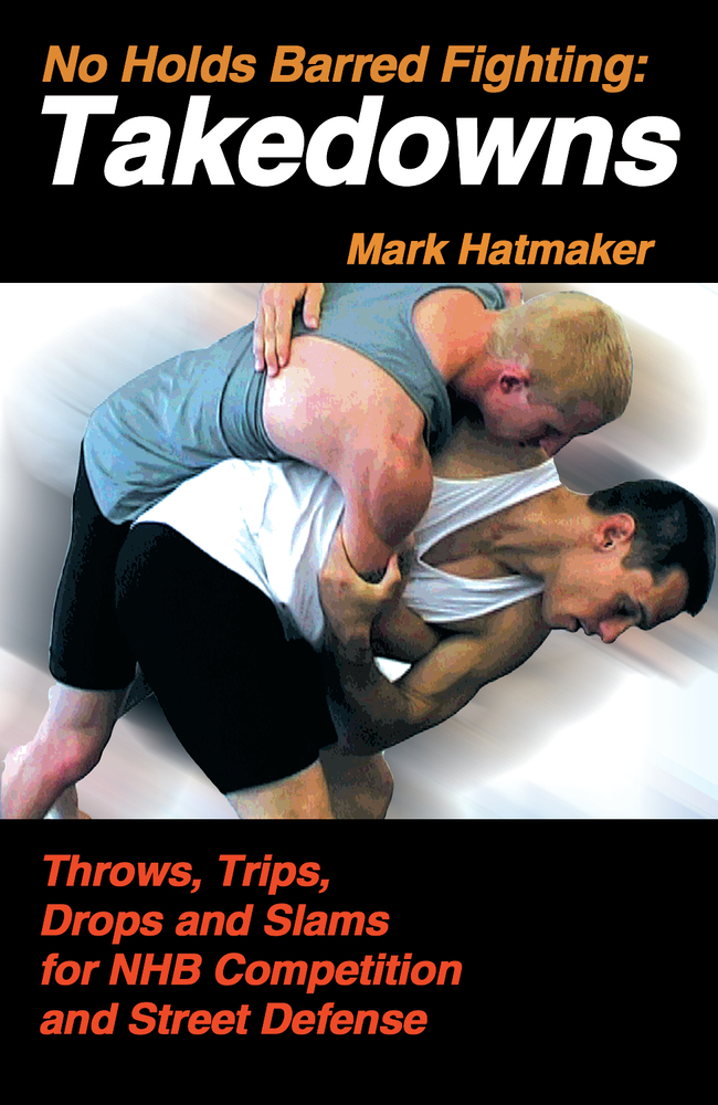 No Holds Barred Fighting: Takedowns By: Mark Hatmaker
