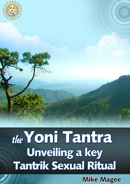 The Yoni Tantra. Unveiling a Key Tantrik Sexual Ritual By: Mike Magee