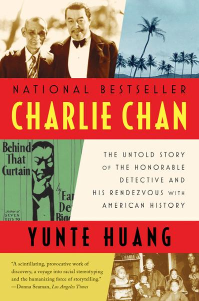 Charlie Chan: The Untold Story of the Honorable Detective and His Rendezvous with American History By: Yunte Huang