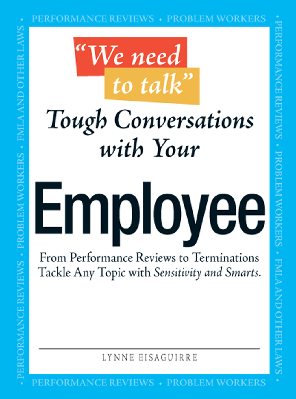 """We Need To Talk"" - Tough Conversations With Your Employee: From Performance Reviews to Terminations Tackle Any Topic with Sensitivity and Smarts"