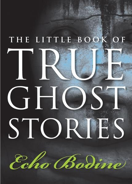 The Little Book of True Ghost Stories By: Echo Bodine