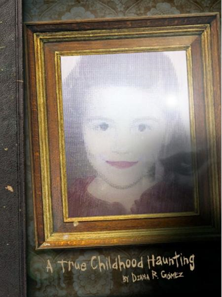 A True Childhood Haunting By: Diana Gomez