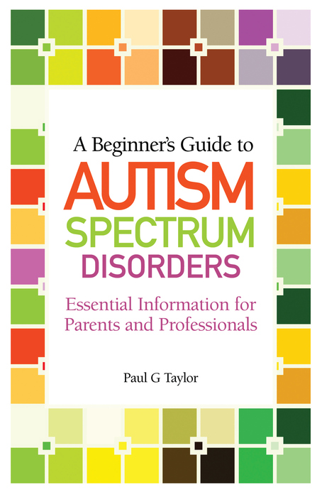 A Beginner's Guide to Autism Spectrum Disorders Essential Information for Parents and Professionals