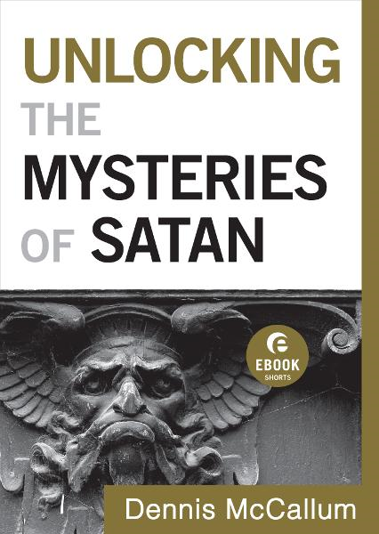 Unlocking the Mysteries of Satan (Ebook Shorts) By: Dennis McCallum