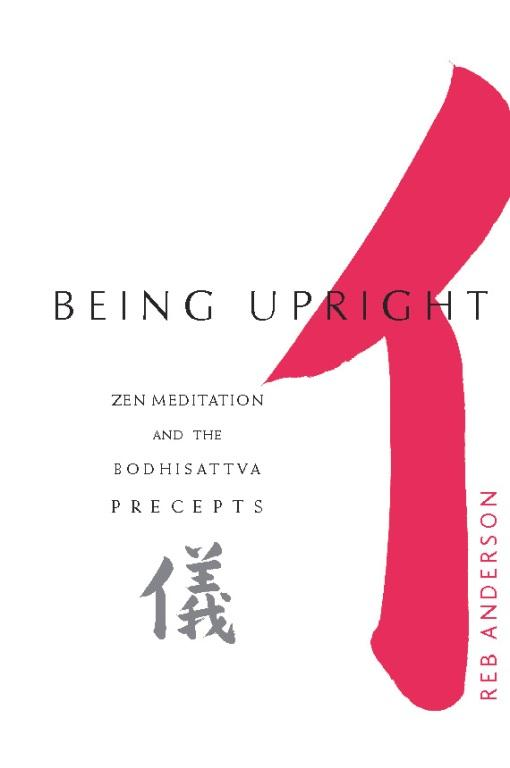 Being Upright: Zen Meditation and the Bodhisattva Precepts By: Reb Anderson