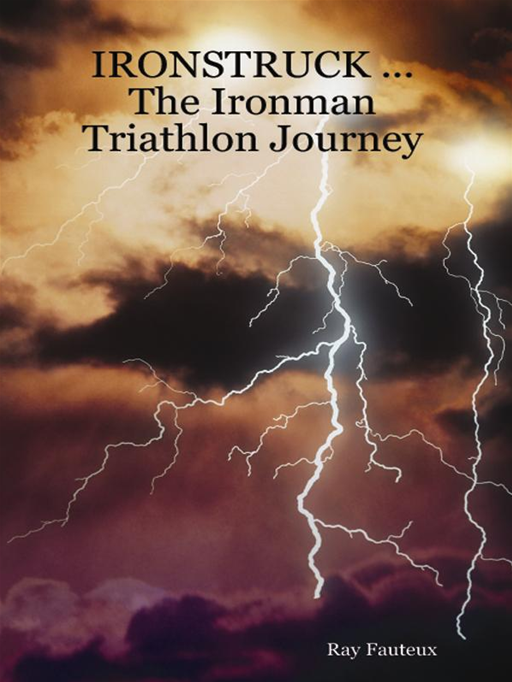 Ironstruck...The Ironman Triathlon Journey By: Ray Fauteux
