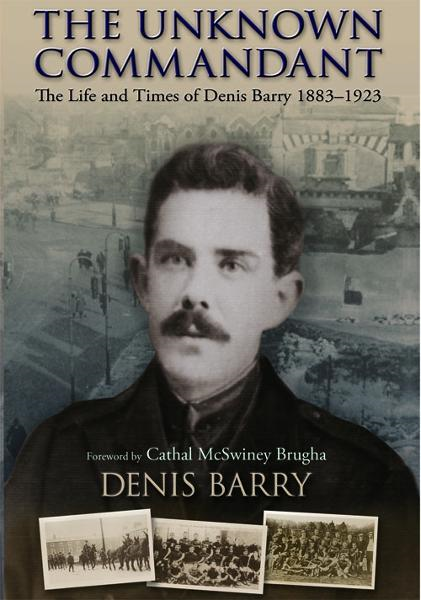 The Life and Times of Denis Barry 1883–1923: The Unknown Commandant By: Denis Barry