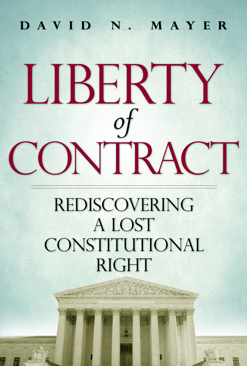 Liberty of Contract: Rediscovering a Lost Constitutional Right By: David Mayer