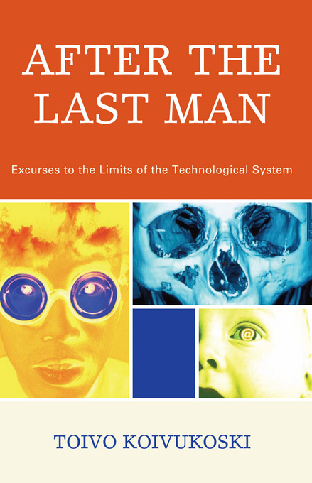 After the Last Man: Excurses to the Limits of the Technological System By: Koivukoski, Toivo