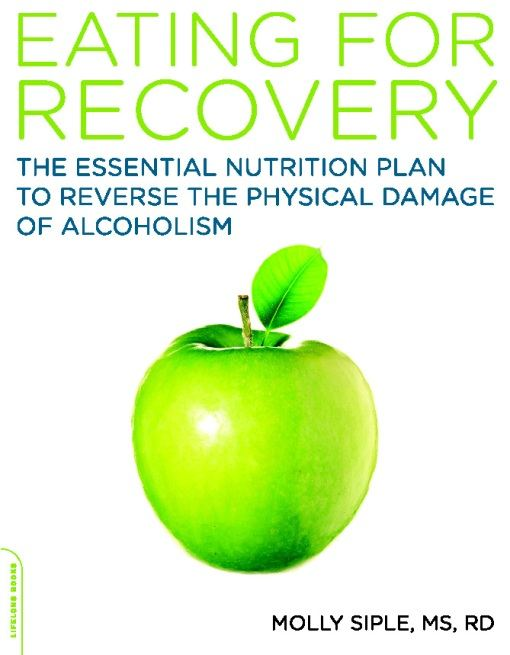 The Eating for Recovery: The Essential Nutrition Plan to Reverse the Physical Damage of Alcoholism By: Molly Siple