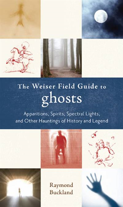 The Weiser Field Guide to Ghosts: Apparitions, Spirits, Spectral Lights and Other Hauntings of History and Legend