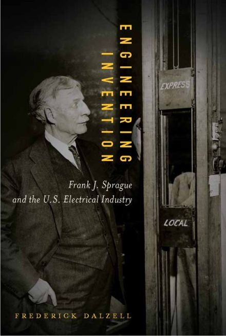 Engineering Invention: Frank J. Sprague and the U.S. Electrical Industry By: Frederick Dalzell