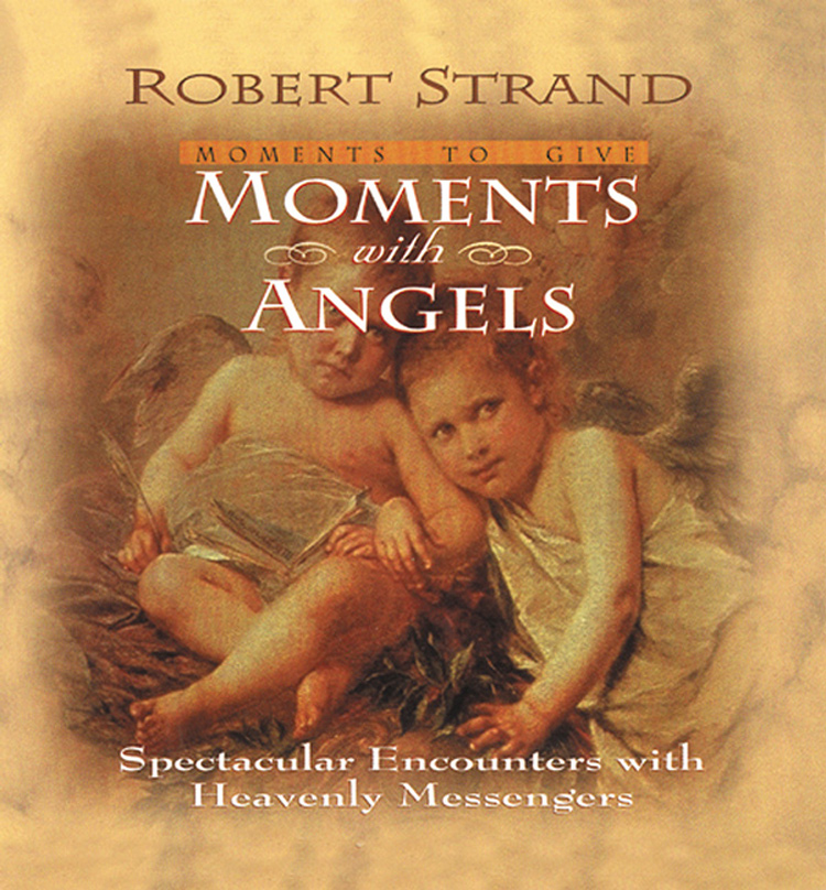 Moments with Angels: Spectacular Encounters with Heavenly Messengers By: Robert Strand