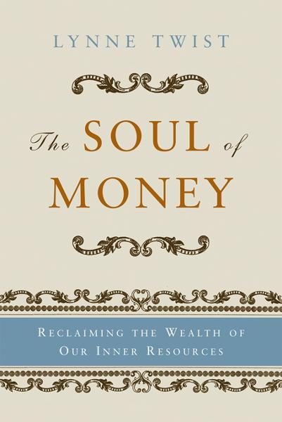 The Soul of Money: Transforming Your Relationship with Money and Life By: Lynne Twist