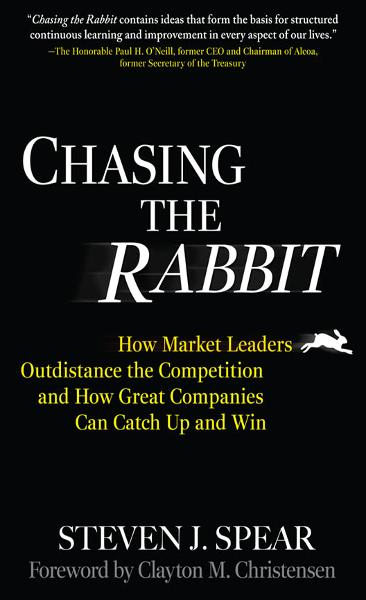 Chasing the Rabbit : How Market Leaders Outdistance the Competition and How Great Companies Can Catch Up and Win, Foreword by Clay Christensen: How Market Leaders Outdistance the Competition and How Great Companies Can Catch Up and Win, Foreword by C By: Steven J. Spear