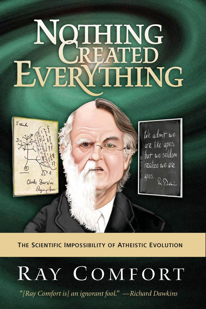 Nothing Created Everything: The Scientific Impossibility of Atheistic Evolution By: Ray Comfort