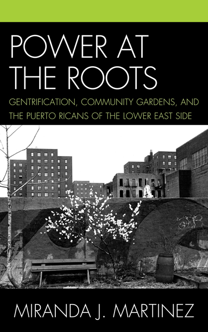 Power at the Roots: Gentrification, Community Gardens, and the Puerto Ricans of the Lower East Side By: Miranda J. Martinez