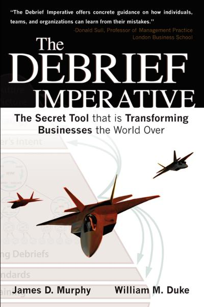 THE DEBRIEF IMPERATIVE: Fighter Pilots and The Secret Tool That Is Transforming Businesses The World over By: Will Duke