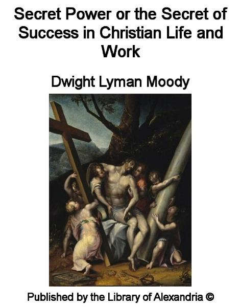 Secret Power or The Secret of Success in Christian Life and Work By: Dwight Lyman Moody