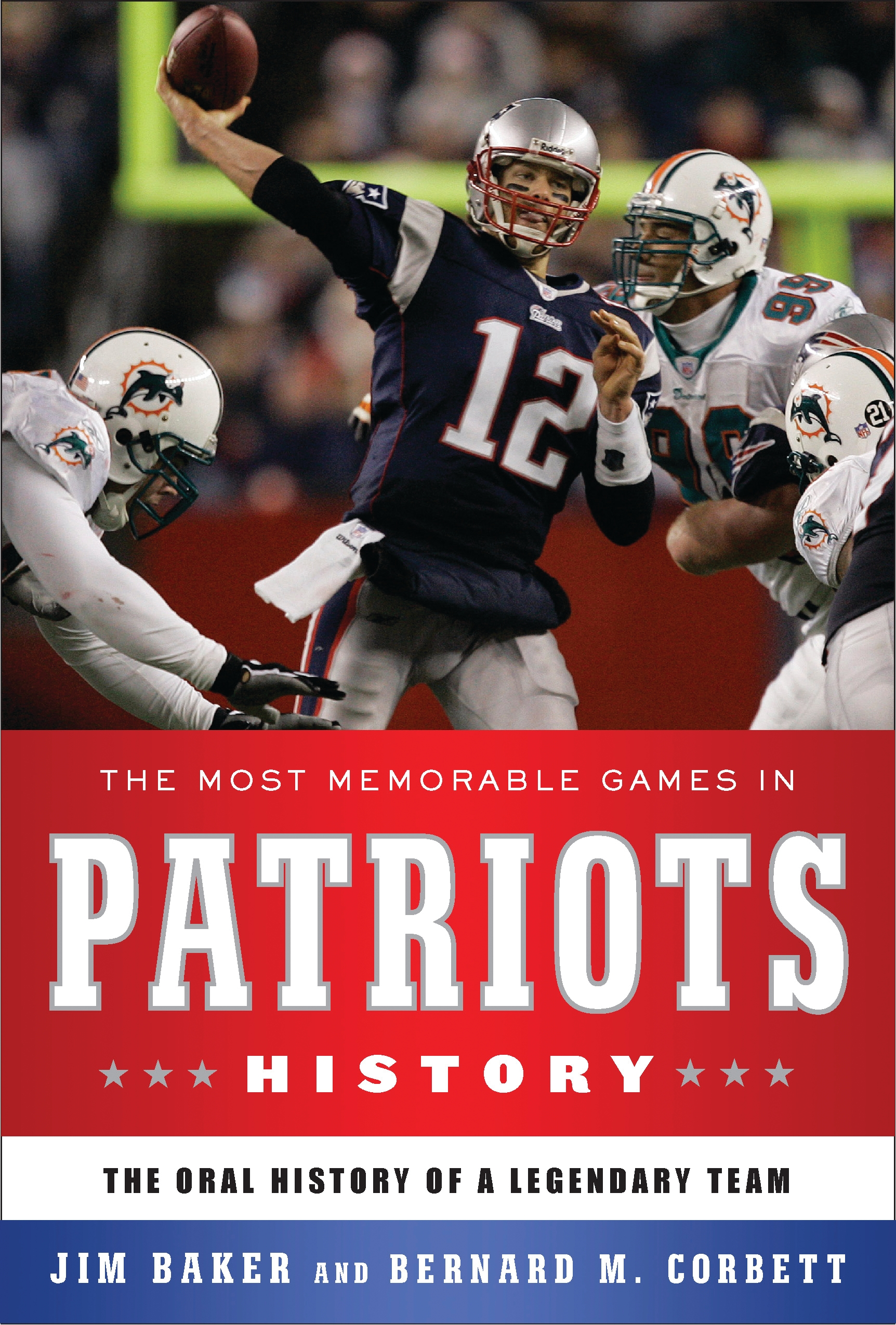 The Most Memorable Games in Patriots History The Oral History of a Legendary Team