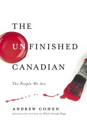 The Unfinished Canadian By: Andrew Cohen