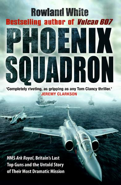 Phoenix Squadron HMS Ark Royal,  Britain's last Topguns and the untold story of their most dramatic mission