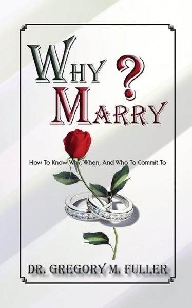 Why Marry: How To Know Why, When and Who To By: gregory fuller