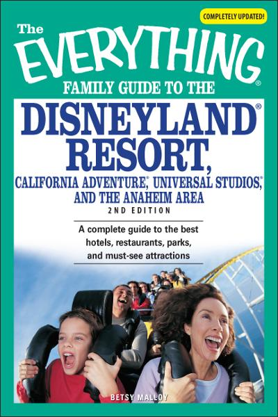Everything Family Guide to the Disneyland Resort, California Adventure, Universal Studios, and the Anaheim Area: A complete guide to the best hotels, restaurants, parks, and must-see attractions By: Betsy Malloy