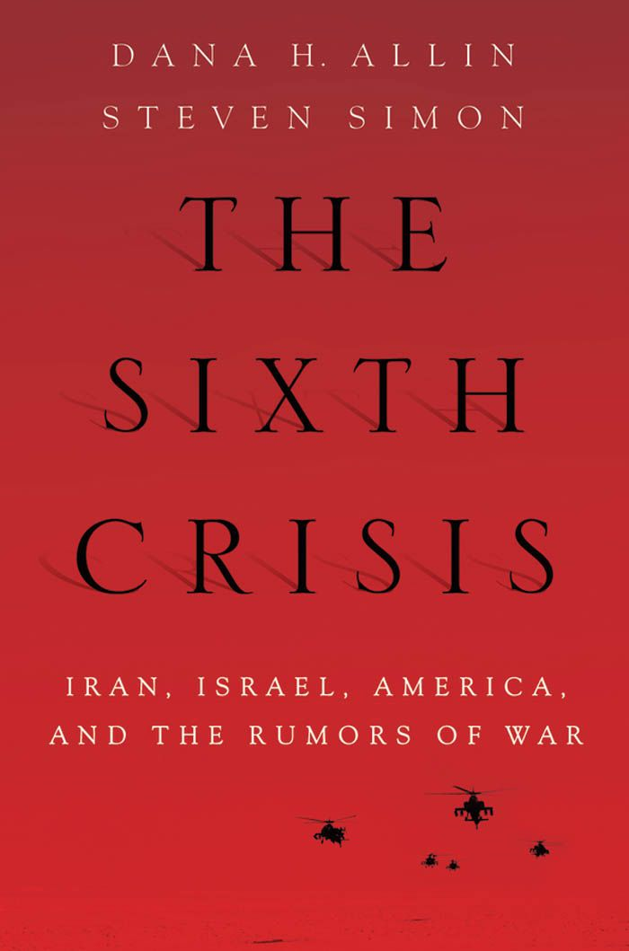 The Sixth Crisis:Iran, Israel, America, and the Rumors of War  By: Dana Allin,Steven Simon