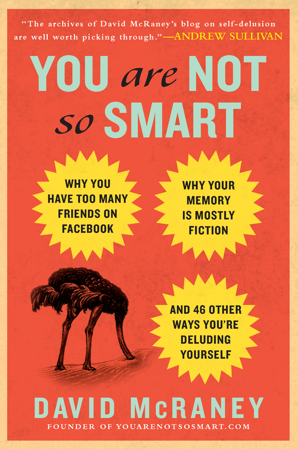 You Are Not So Smart: Why You Have Too Many Friends on Facebook, Why Your Memory Is Mostly Fiction, and 46 Other Ways You're Deluding Yourself By: David McRaney