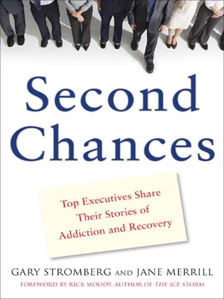 Second Chances : Top Executives Share Their Stories of Addiction & Recovery: Top Executives Share Their Stories of Addiction & Recovery