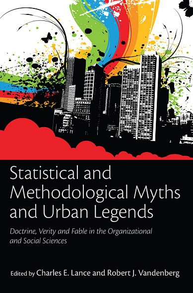 Statistical and Methodological Myths and Urban Legends: Doctrine, Verity and Fable in Organizational and Social Sciences