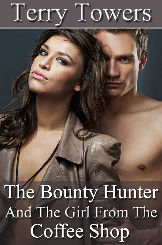 The Bounty Hunter And The Girl From The Coffee Shop By: Terry Towers