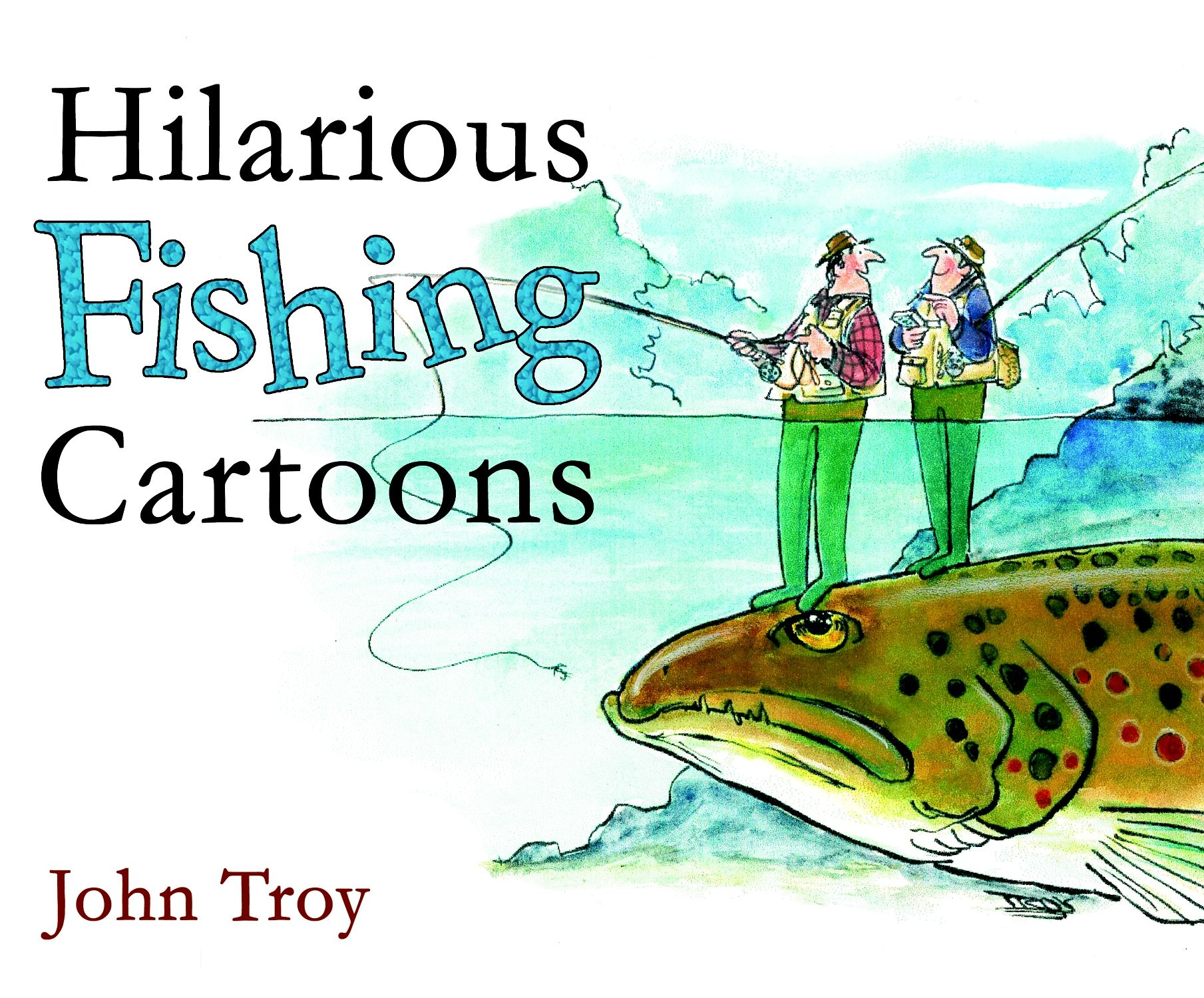 Hilarious Fishing Cartoons By: John Troy