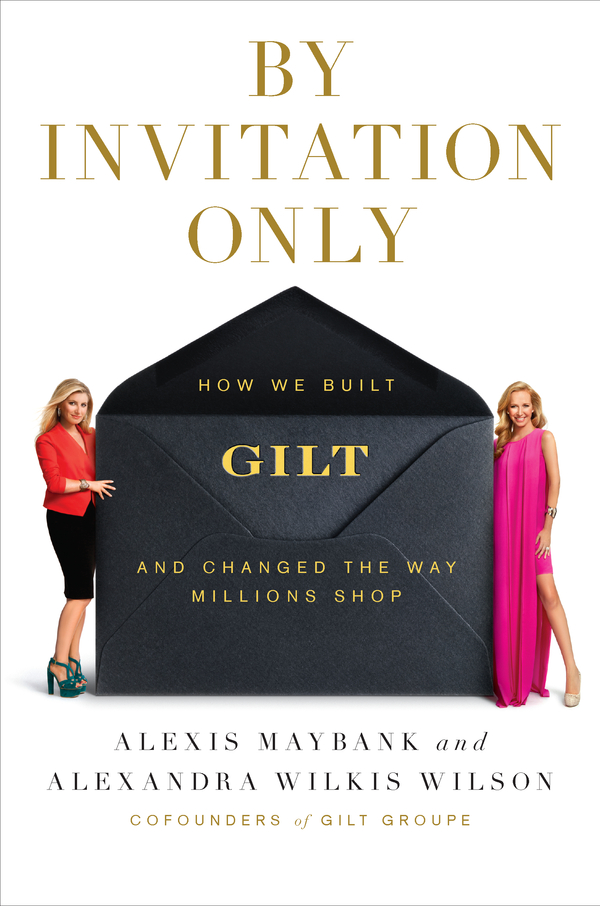 By Invitation Only: How We Built Gilt and Changed the Way Millions Shop By: Alexandra Wilkis Wilson,Alexis Maybank