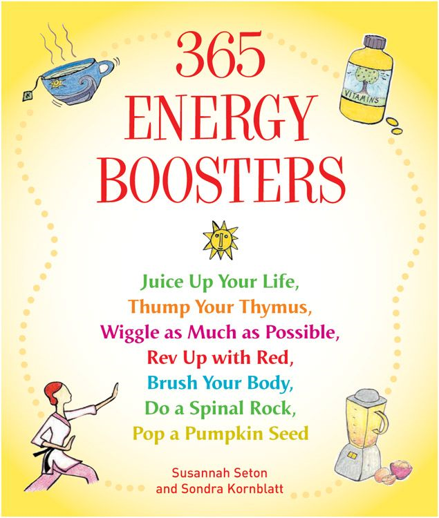365 Energy Boosters: Juice Up Your Life, Thump Your Thymus, Wiggle As Much As Possible, Rev Up With Red, Brush Your Body, Do A Spinal Rock, Pop A Pumpkin Seed