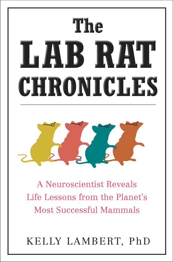 The Lab Rat Chronicles: A Neuroscientist Reveals Life Lessons from the Planet's Most Successful Mammals By: Kelly Lambert
