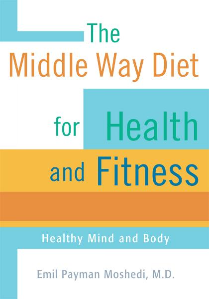 The Middle Way Diet for Health and Fitness By: Emil Payman Moshedi