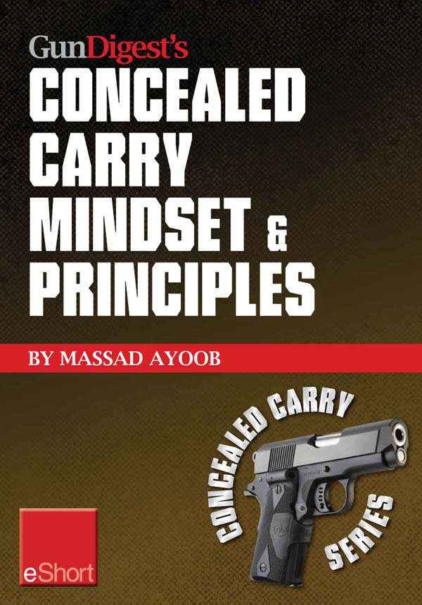 Gun Digest's Concealed Carry Mindset & Principles eShort Collection: Learn why, where & how to carry a concealed weapon with a responsible mindset.