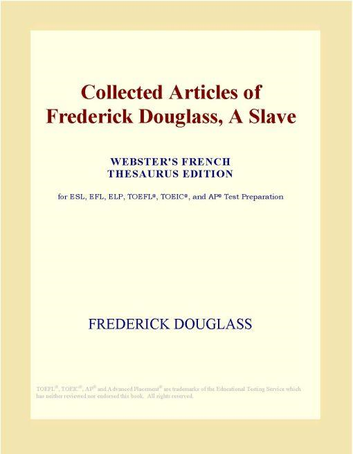 Inc. ICON Group International - Collected Articles of Frederick Douglass, A Slave (Webster's French Thesaurus Edition)