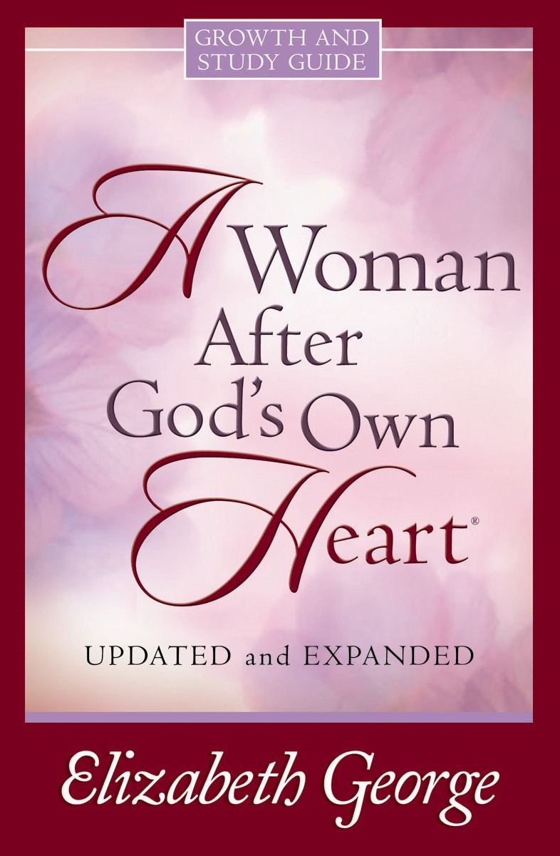 A Woman After God's Own Heart® Growth & Study Guide By: Elizabeth George