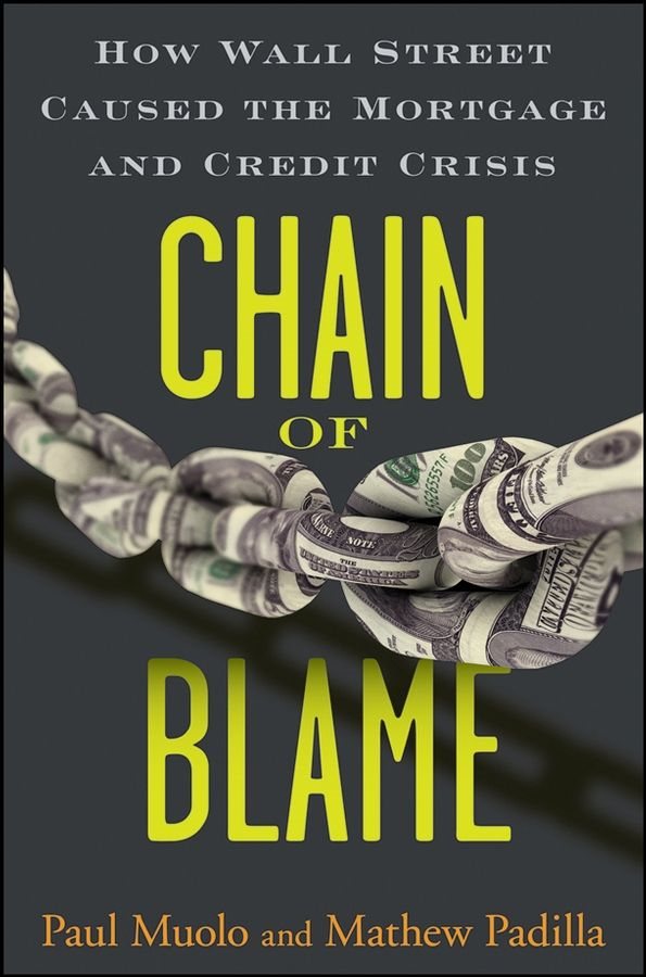 Chain of Blame: How Wall Street Caused the Mortgage and Credit Crisis By: Mathew Padilla,Paul Muolo